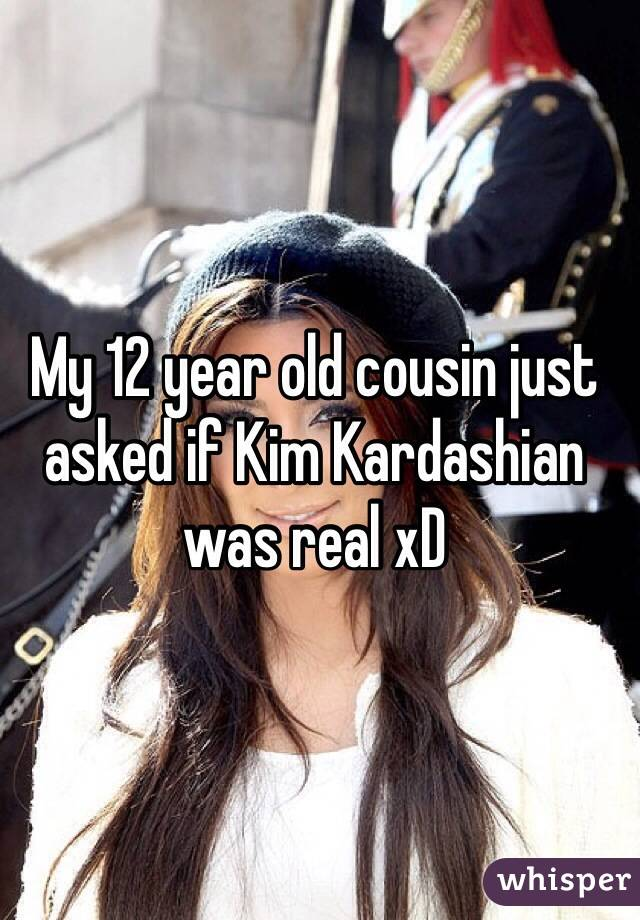 My 12 year old cousin just asked if Kim Kardashian was real xD