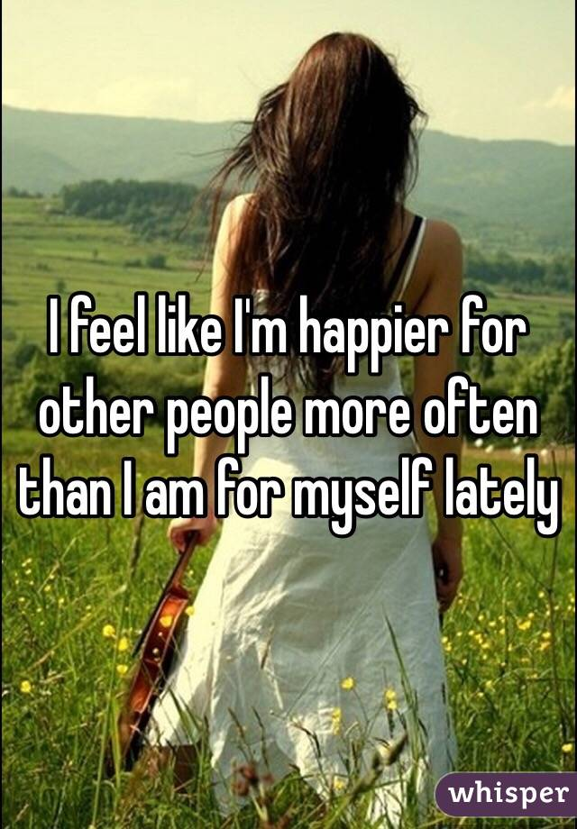 I feel like I'm happier for other people more often than I am for myself lately