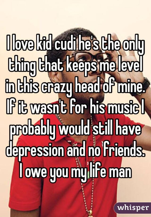 I love kid cudi he's the only thing that keeps me level in this crazy head of mine. If it wasn't for his music I probably would still have depression and no friends. I owe you my life man