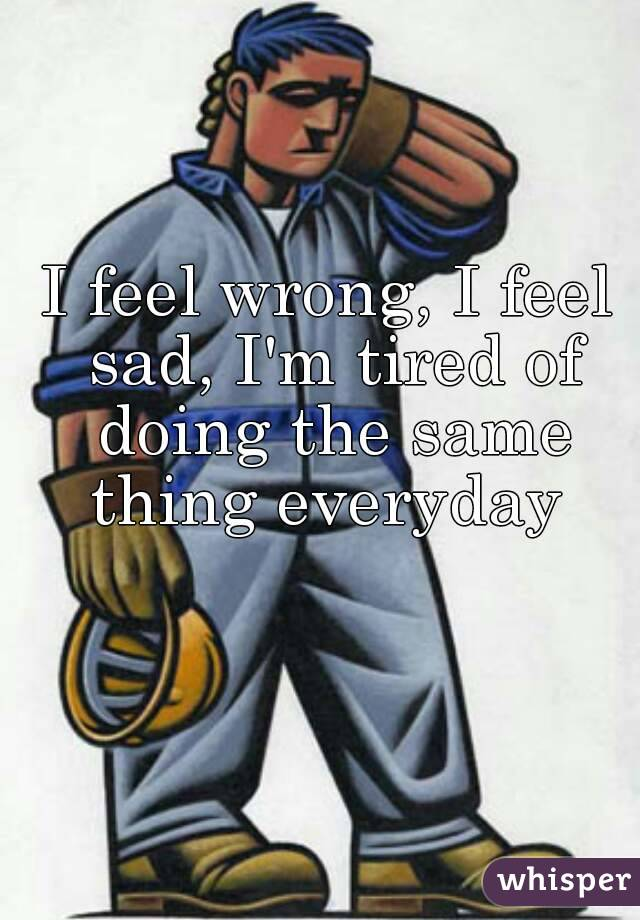 I feel wrong, I feel sad, I'm tired of doing the same thing everyday