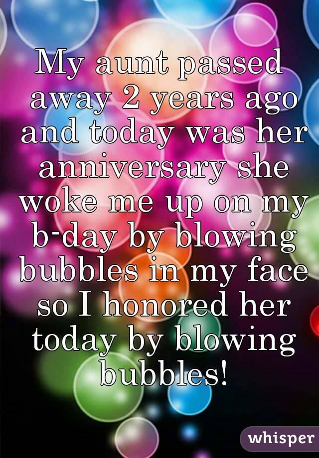 My aunt passed away 2 years ago and today was her anniversary she woke me up on my b-day by blowing bubbles in my face so I honored her today by blowing bubbles!