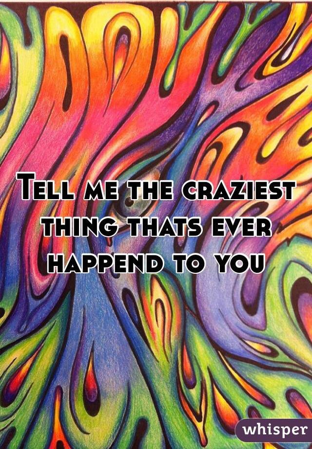 Tell me the craziest thing thats ever happend to you