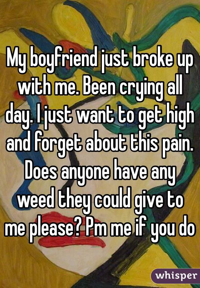 My boyfriend just broke up with me. Been crying all day. I just want to get high and forget about this pain. Does anyone have any weed they could give to me please? Pm me if you do