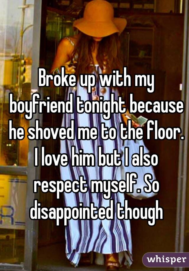 Broke up with my boyfriend tonight because he shoved me to the floor. I love him but I also respect myself. So disappointed though