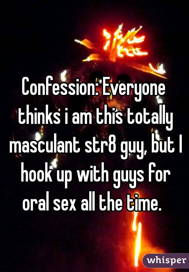 Confession: Everyone thinks i am this totally masculant str8 guy, but I hook up with guys for oral sex all the time.