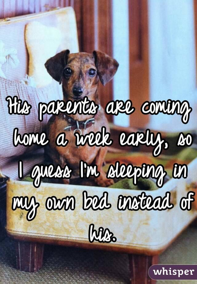 His parents are coming home a week early, so I guess I'm sleeping in my own bed instead of his.
