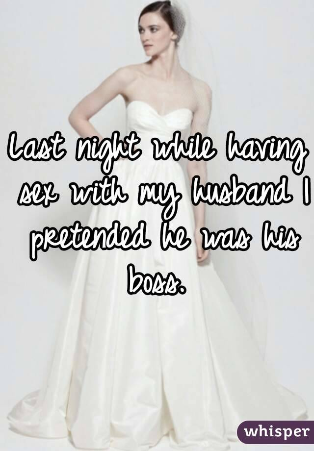 Last night while having sex with my husband I pretended he was his boss.