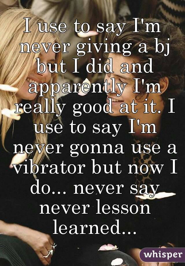 I use to say I'm never giving a bj but I did and apparently I'm really good at it. I use to say I'm never gonna use a vibrator but now I do... never say never lesson learned...