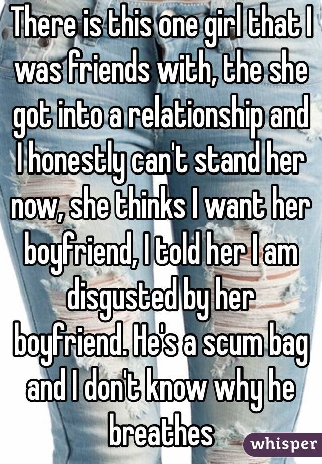 There is this one girl that I was friends with, the she got into a relationship and I honestly can't stand her now, she thinks I want her boyfriend, I told her I am disgusted by her boyfriend. He's a scum bag and I don't know why he breathes