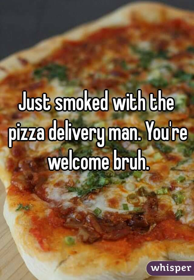 Just smoked with the pizza delivery man. You're welcome bruh.