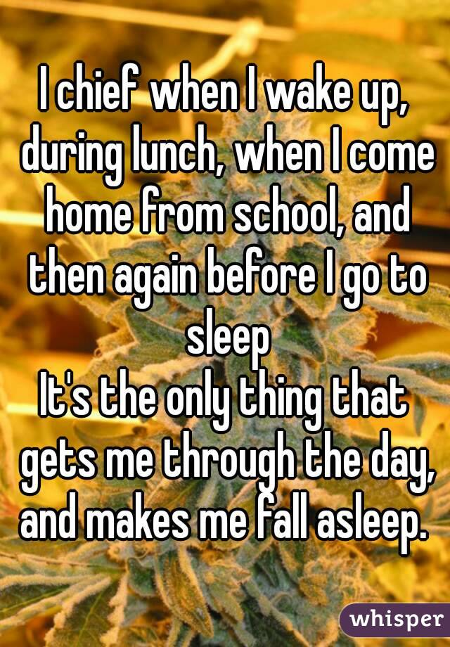 I chief when I wake up, during lunch, when I come home from school, and then again before I go to sleep It's the only thing that gets me through the day, and makes me fall asleep.