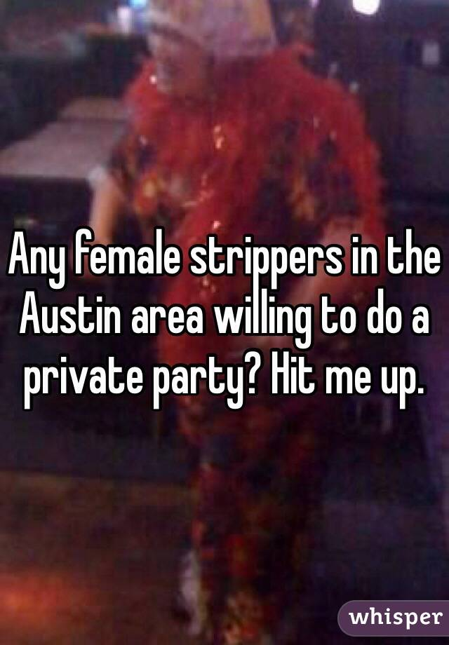 Any female strippers in the Austin area willing to do a private party? Hit me up.
