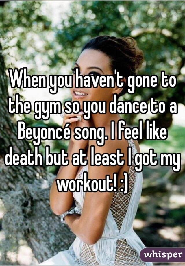 When you haven't gone to the gym so you dance to a Beyoncé song. I feel like death but at least I got my workout! :)