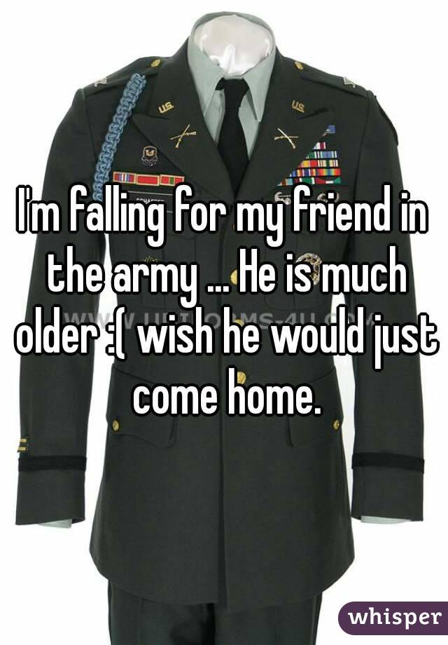 I'm falling for my friend in the army ... He is much older :( wish he would just come home.