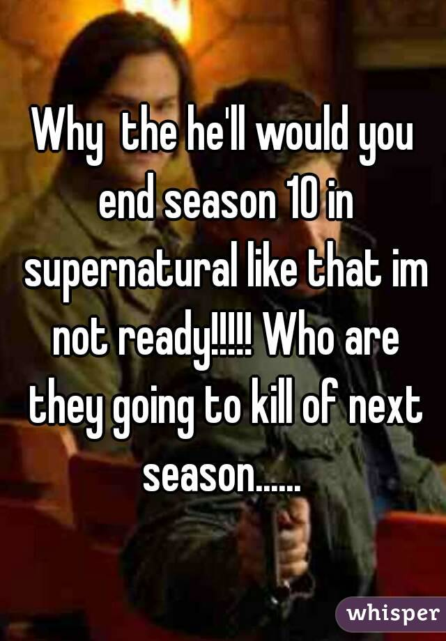 Why  the he'll would you end season 10 in supernatural like that im not ready!!!!! Who are they going to kill of next season......