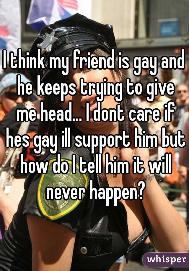 I think my friend is gay and he keeps trying to give me head... I dont care if hes gay ill support him but how do I tell him it will never happen?