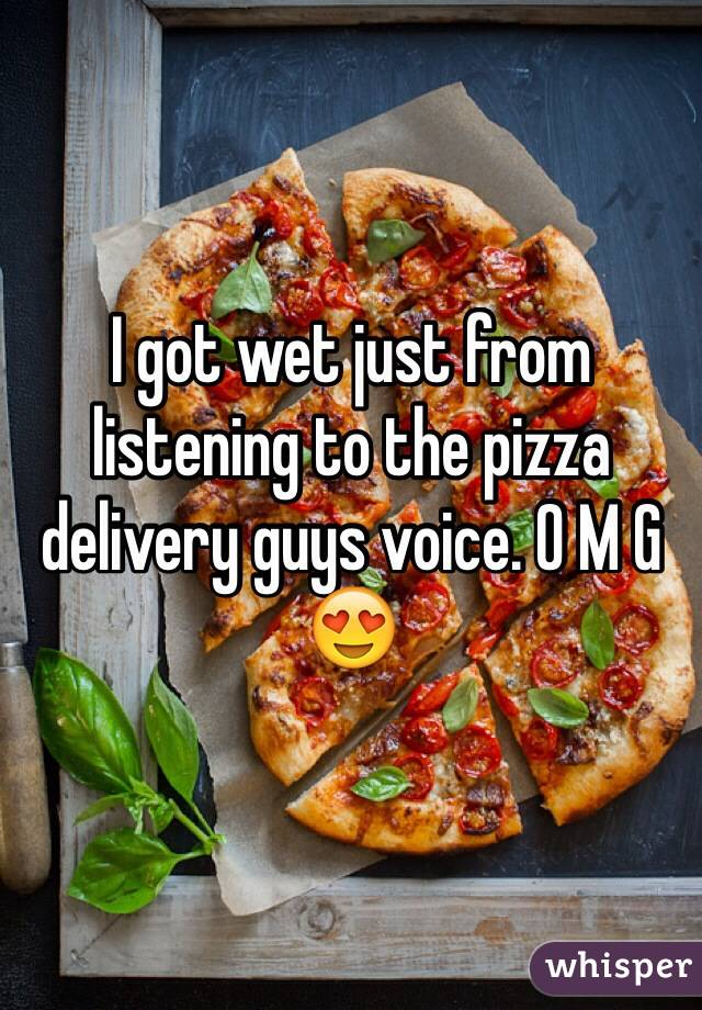 I got wet just from listening to the pizza delivery guys voice. O M G 😍