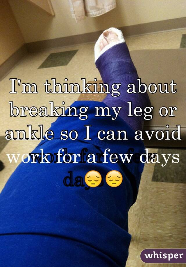 I'm thinking about breaking my leg or ankle so I can avoid work for a few days😔