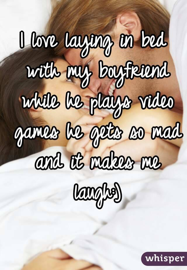 I love laying in bed with my boyfriend while he plays video games he gets so mad and it makes me laugh:)
