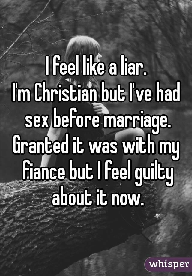 I feel like a liar. I'm Christian but I've had sex before marriage. Granted it was with my fiance but I feel guilty about it now.
