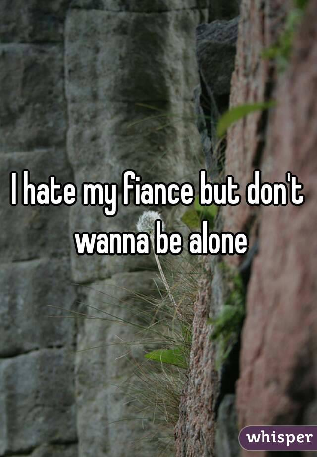 I hate my fiance but don't wanna be alone