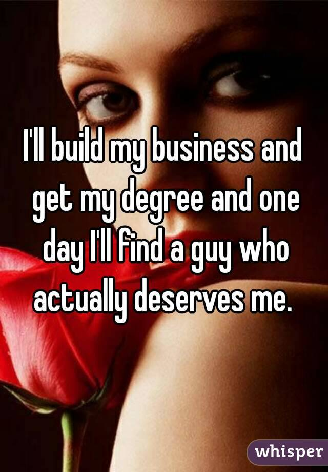 I'll build my business and get my degree and one day I'll find a guy who actually deserves me.