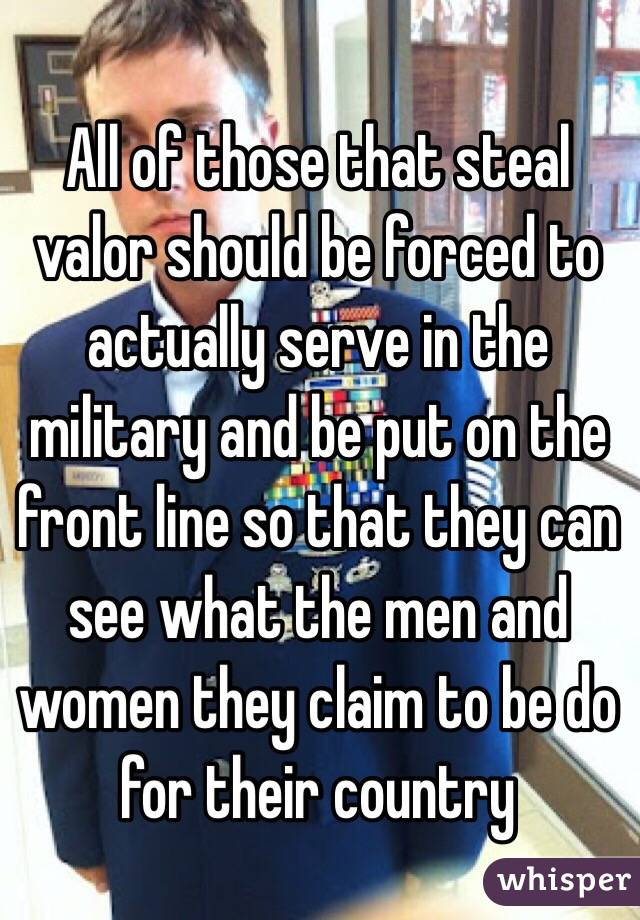 All of those that steal valor should be forced to actually serve in the military and be put on the front line so that they can see what the men and women they claim to be do for their country