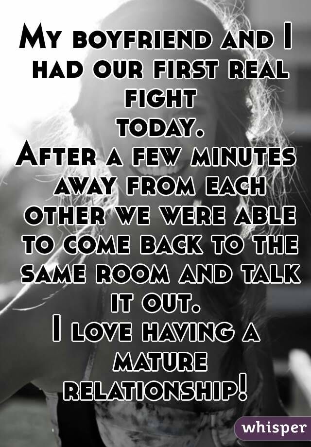 My boyfriend and I had our first real fight today. After a few minutes away from each other we were able to come back to the same room and talk it out.  I love having a mature relationship!