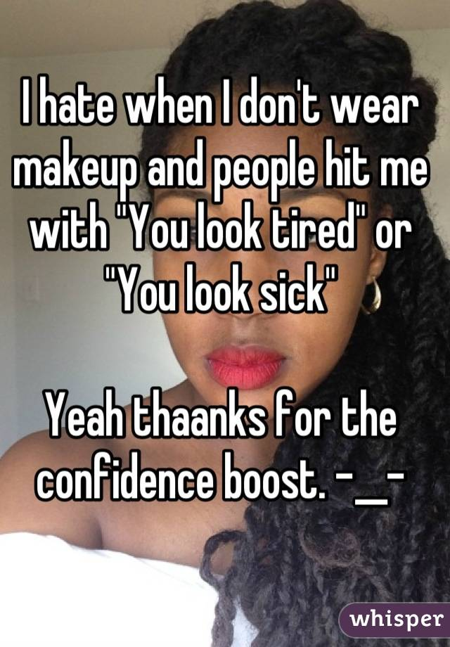"""I hate when I don't wear makeup and people hit me with """"You look tired"""" or """"You look sick""""  Yeah thaanks for the confidence boost. -__-"""