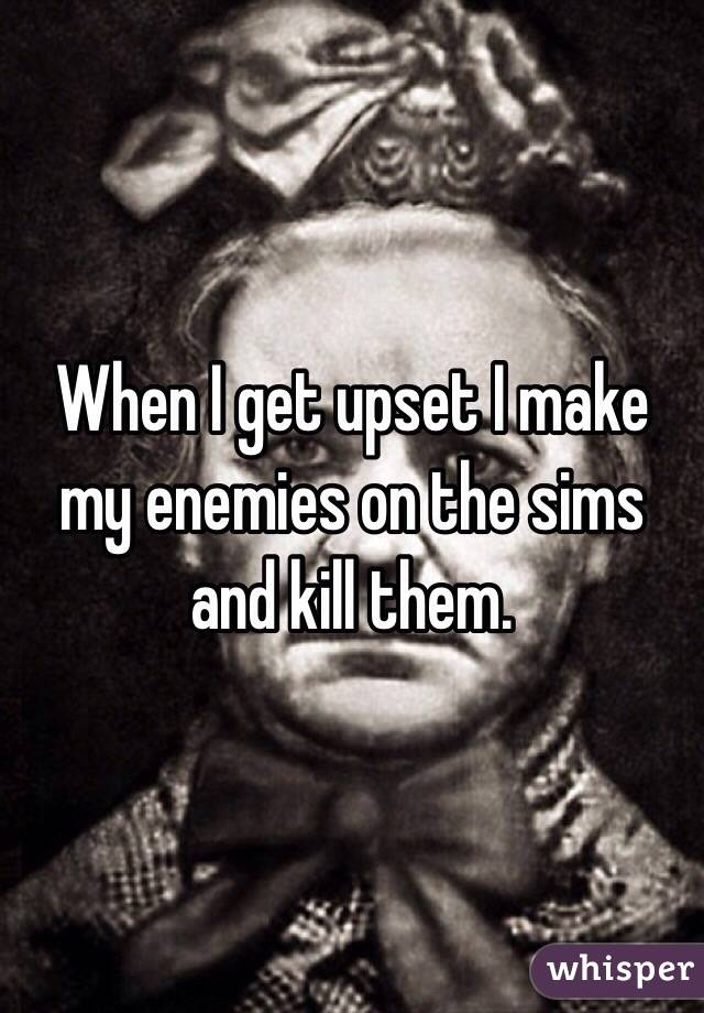 When I get upset I make my enemies on the sims and kill them.