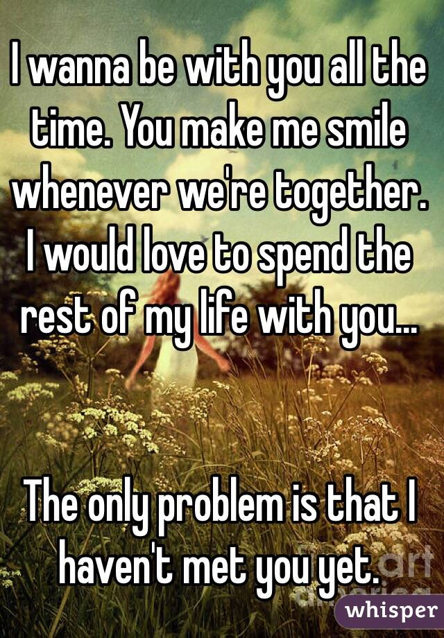 I wanna be with you all the time. You make me smile whenever we're together. I would love to spend the rest of my life with you...   The only problem is that I haven't met you yet.