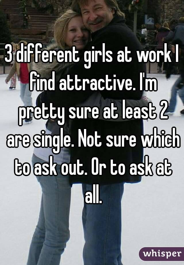 3 different girls at work I find attractive. I'm pretty sure at least 2 are single. Not sure which to ask out. Or to ask at all.