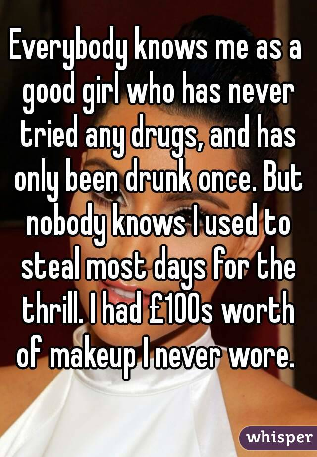 Everybody knows me as a good girl who has never tried any drugs, and has only been drunk once. But nobody knows I used to steal most days for the thrill. I had £100s worth of makeup I never wore.