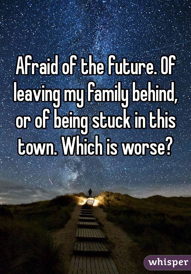 Afraid of the future. Of  leaving my family behind, or of being stuck in this town. Which is worse?