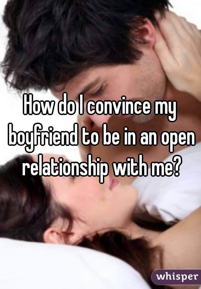 How do I convince my boyfriend to be in an open relationship with me?
