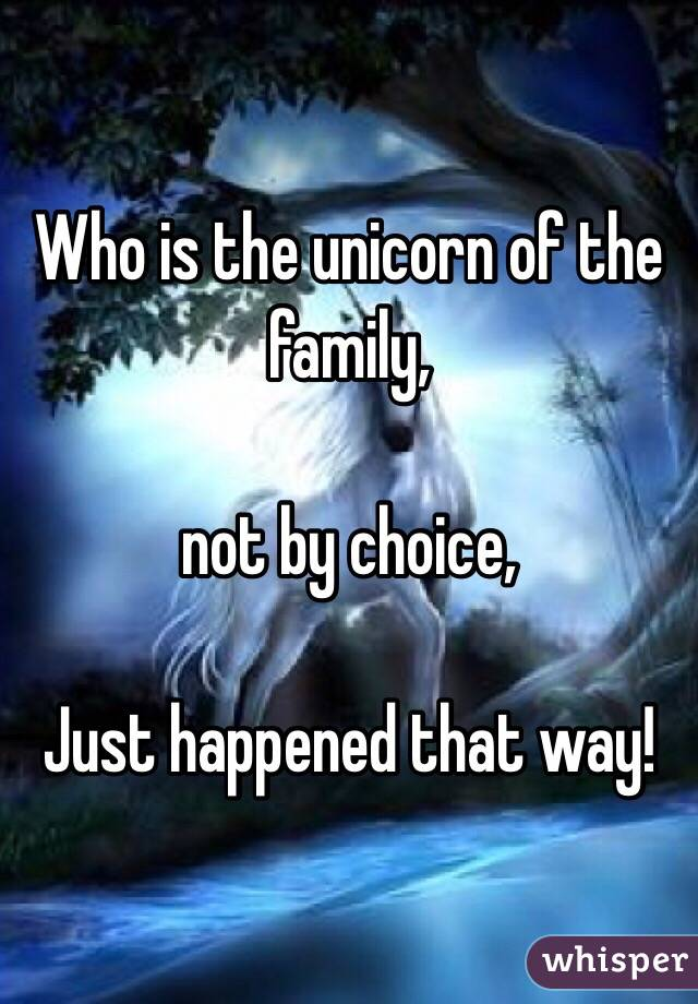 Who is the unicorn of the family,  not by choice,  Just happened that way!