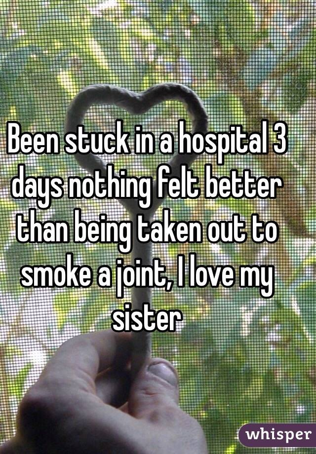 Been stuck in a hospital 3 days nothing felt better than being taken out to smoke a joint, I love my sister