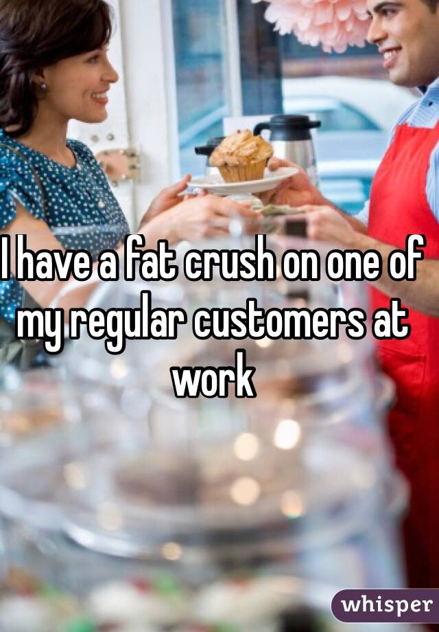 I have a fat crush on one of my regular customers at work