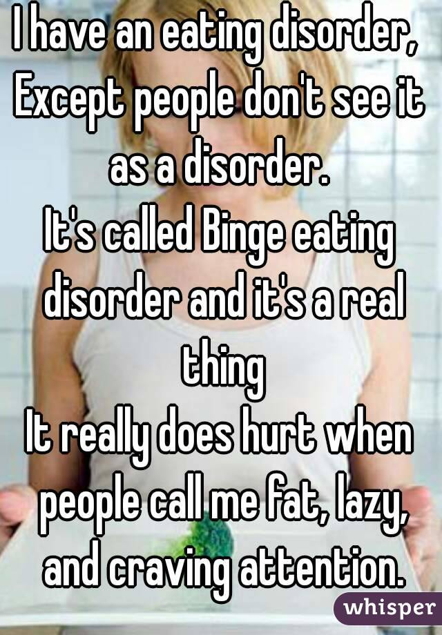 I have an eating disorder,  Except people don't see it as a disorder.  It's called Binge eating disorder and it's a real thing It really does hurt when people call me fat, lazy, and craving attention.