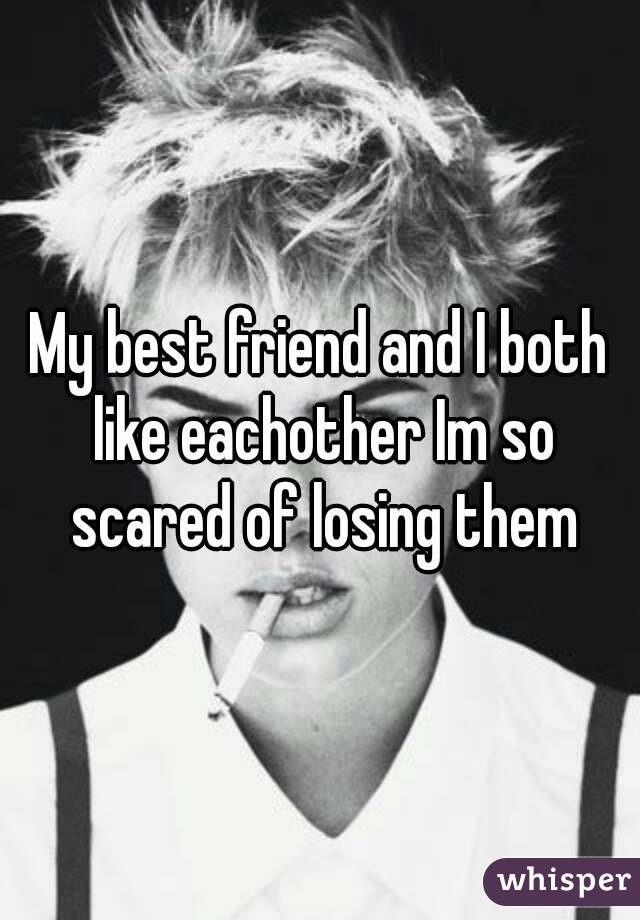 My best friend and I both like eachother Im so scared of losing them