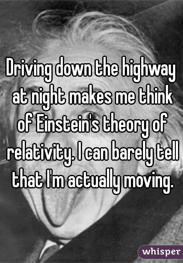 Driving down the highway at night makes me think of Einstein's theory of relativity. I can barely tell that I'm actually moving.