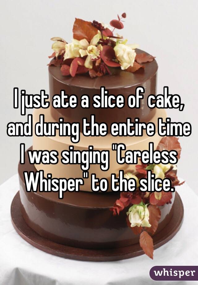 """I just ate a slice of cake, and during the entire time I was singing """"Careless Whisper"""" to the slice."""