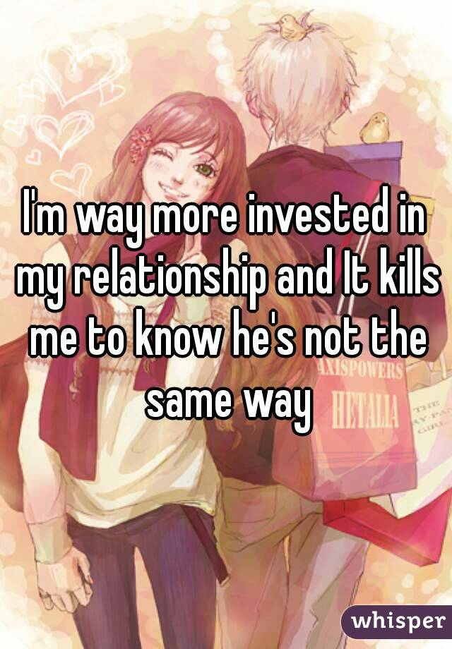 I'm way more invested in my relationship and It kills me to know he's not the same way