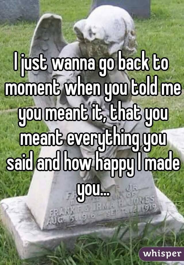 I just wanna go back to moment when you told me you meant it, that you meant everything you said and how happy I made you...