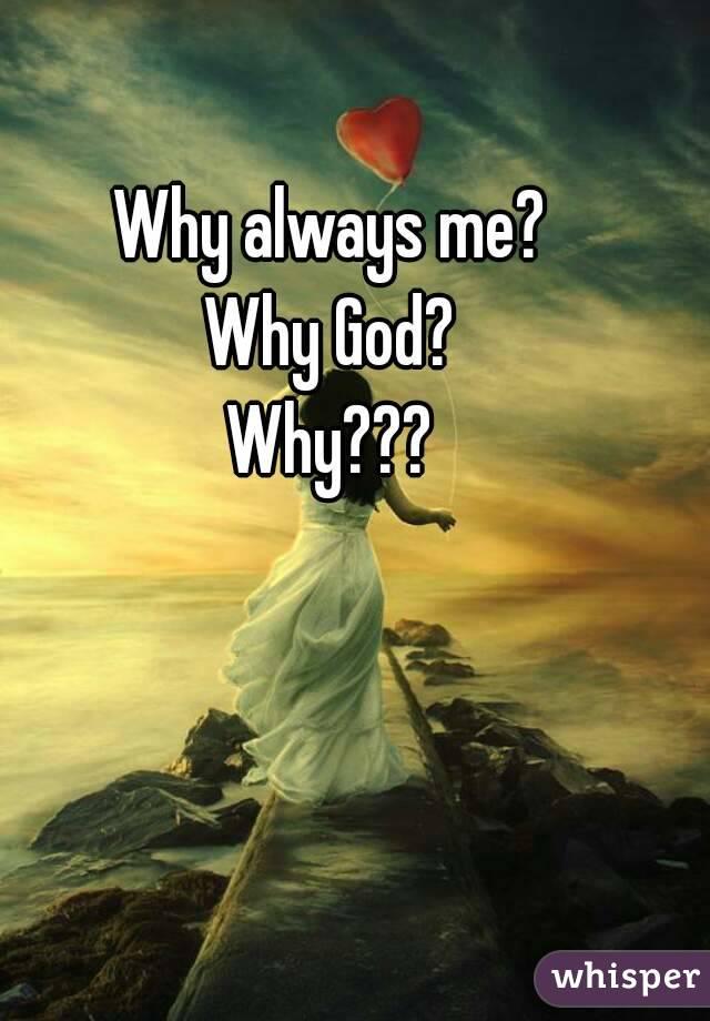 God Why me Why Always me Why God Why