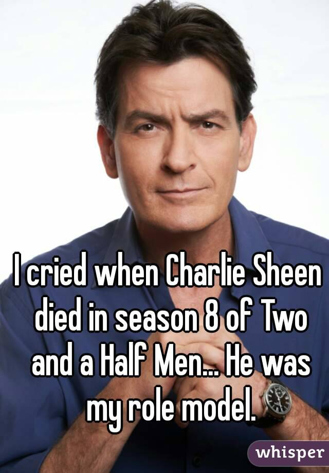I cried when Charlie Sheen died in season 8 of Two and a Half Men... He was my role model.