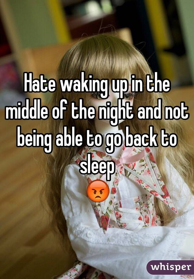 Hate waking up in the middle of the night and not being able to go back to sleep  😡