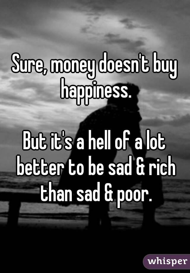 Sure, money doesn't buy happiness.  But it's a hell of a lot better to be sad & rich than sad & poor.