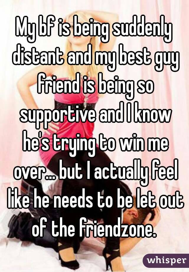 My bf is being suddenly distant and my best guy friend is being so supportive and I know he's trying to win me over... but I actually feel like he needs to be let out of the friendzone.
