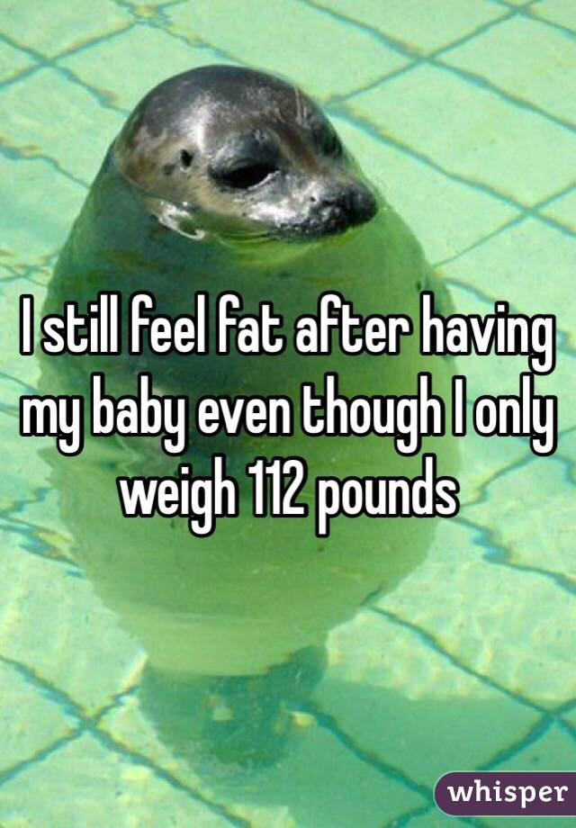 I still feel fat after having my baby even though I only weigh 112 pounds